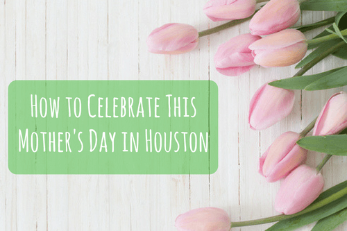 how to celebrate this mother's day in houston